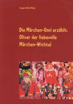 Die Märchen-Omi erzählt: Oliver der liebevolle Märchen-Wichtel von Müller,  Irmgard Edith