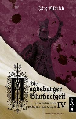 Die Magdeburger Bluthochzeit. Geschichten des Dreißigjährigen Krieges. Band 4 von Olbrich,  Jörg