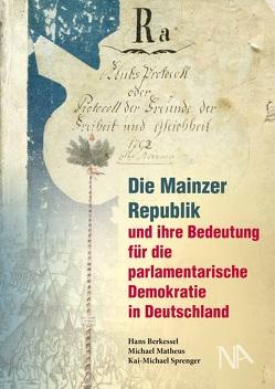 Die Mainzer Republik und ihre Bedeutung für die parlamentarische Demokratie in Deutschland von Berkessel,  Hans, Matheus,  Michael, Sprenger,  Kai-Michael