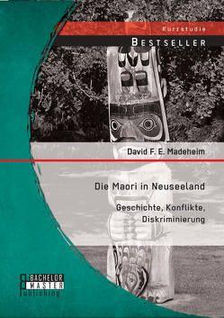 Die Maori in Neuseeland: Geschichte, Konflikte, Diskriminierung von Madeheim,  David F. E.