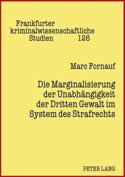 Die Marginalisierung der Unabhängigkeit der Dritten Gewalt im System des Strafrechts von Fornauf,  Marc