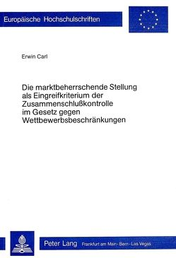 Die Marktbeherrschende Stellung als Eingreifkriterium der Zusammenschlusskontrolle im Gesetz gegen Wettbewerbsbeschränkungen von Carl,  Erwin