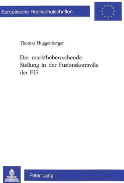 Die marktbeherrschende Stellung in der Fusionskontrolle der EG von Huggenberger,  Thomas