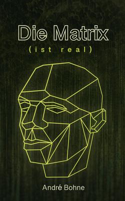 Die Matrix (ist real) von Bohne,  André
