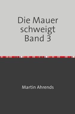 Die Mauer schweigt Band 3 von Ahrends,  Martin