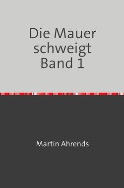 Die Mauer schweigt / Die Mauer schweigt Band 1 von Ahrends,  Martin