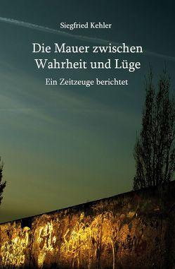 Die Mauer zwischen Wahrheit und Lüge von Kehler,  Siegfried