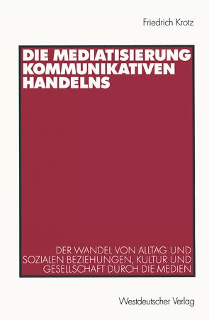 Die Mediatisierung kommunikativen Handelns von Krotz,  Friedrich