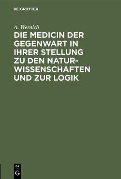 Die Medicin der Gegenwart in ihrer Stellung zu den Naturwissenschaften und zur Logik von Wernich,  A.
