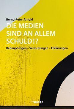 Die Medien sind an allem schuld!? von Arnold,  Bernd-Peter