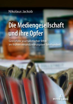 Die Mediengesellschaft und ihre Opfer von Jackob,  Nikolaus