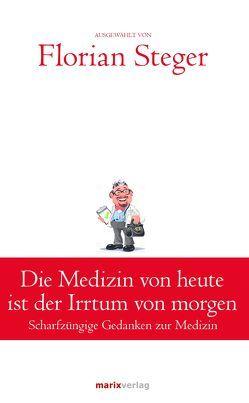 Die Medizin von heute ist der Irrtum von morgen von Steger,  Florian