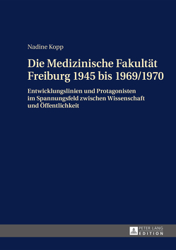 Die Medizinische Fakultät Freiburg 1945 bis 1969/1970 von Kopp,  Nadine