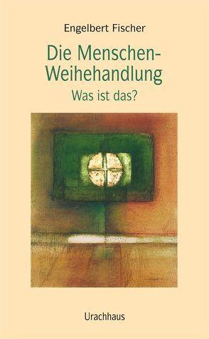 Die Menschen-Weihehandlung von Fischer,  Engelbert