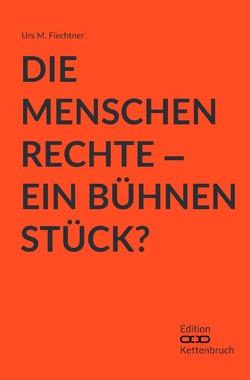 Die Menschenrechte – Ein Bühnenstück? von Fiechtner,  Urs M.