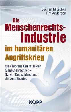 Die Menschenrechtsindustrie im humanitären Angriffskrieg von Anderson,  Tim, Mitschka,  Jochen