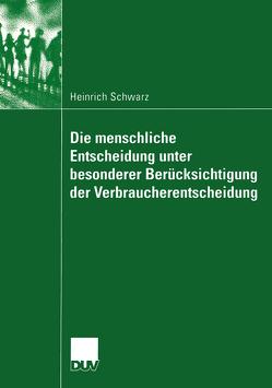Die menschliche Entscheidung unter besonderer Berücksichtigung der Verbraucherentscheidung von Schwarz,  Heinrich