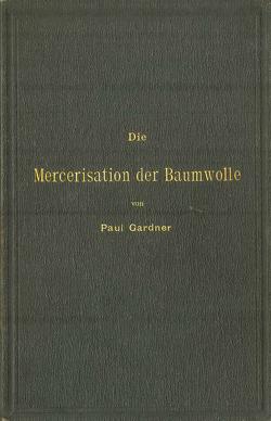 Die Mercerisation der Baumwolle mit specieller Berücksichtigung der in- und ausländischen Patente von Gardner,  Paul