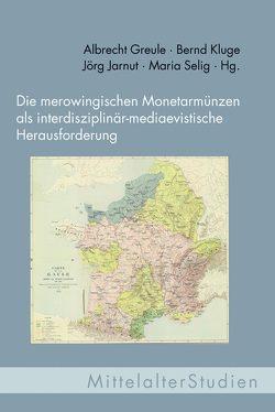 Die merowingischen Monetarmünzen als interdisziplinär-mediaevistische Herausforderung von Greule,  Albrecht, Jarnut,  Jörg, Kluge,  Bernd, Selig,  Maria