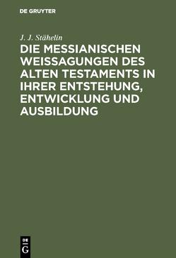 Die messianischen Weissagungen des Alten Testaments in ihrer Entstehung, Entwicklung und Ausbildung von Stähelin,  Johann Jacob