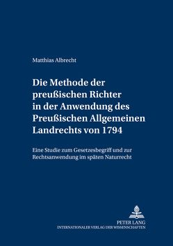 Die Methode der preußischen Richter in der Anwendung des Preußischen Allgemeinen Landrechts von 1794 von Albrecht,  Matthias
