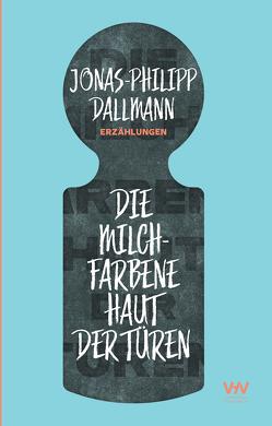 Die milchfarbene Haut der Türen von Dallmann,  Jonas-Philipp
