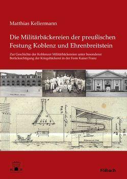 Die Militärbäckereien der preußischen Festung Koblenz und Ehrenbreitstein von Kellermann,  Matthias