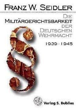 Die Militärgerichtsbarkeit der Deutschen Wehrmacht von Seidler,  Franz W