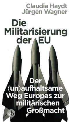 Die Militarisierung der EU von Haydt,  Claudia, Wagner,  Jürgen