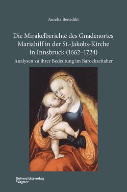 Die Mirakelberichte des Gnadenortes Mariahilf in der St.-Jakobs-Kirche in Innsbruck (1662–1724) von Benedikt,  Aurelia