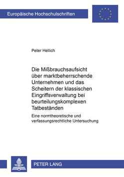 Die Mißbrauchsaufsicht über marktbeherrschende Unternehmen und das Scheitern der klassischen Eingriffsverwaltung bei beurteilungskomplexen Tatbeständen von Hellich,  Peter
