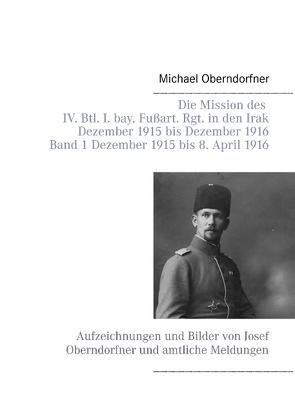 Die Mission des IV. Btl. I. bay. Fußart. Rgt. in den Irak Dezember 1915 bis Dezember 1916 – Band 1 Dezember 1915 bis 8. April 1916 von Oberndorfner,  Michael