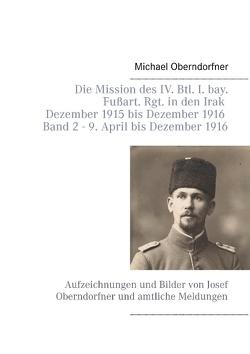 Die Mission des IV. Btl. I. bay. Fußart. Rgt. in den Irak Dezember 1915 bis Dezember 1916 – Band 2 9. April 1916 bis Dezember von Oberndorfner,  Michael