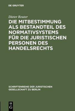 Die Mitbestimmung als Bestandteil des Normativsystems für die juristischen Personen des Handelsrechts von Reuter,  Dieter