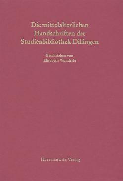 Die mittelalterlichen Handschriften der Studienbibliothek Dillingen von Wunderle,  Elisabeth