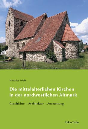 Die mittelalterlichen Kirchen in der nordwestlichen Altmark von Friske,  Matthias