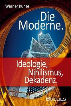 Die Moderne. Ideologie, Nihilismus, Dekadenz von Kunze,  Werner