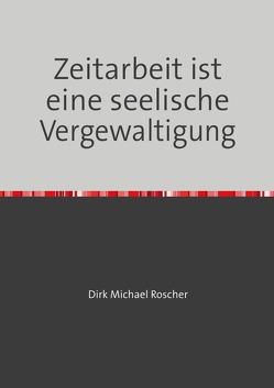 Die Moderne Sklaverei in unserer Gesellschaft / Zeitarbeit ist eine seelische Vergewaltigung von Roscher,  Dr. Michael