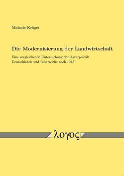 Die Modernisierung der Landwirtschaft. Eine vergleichende Untersuchung der Agrarpolitik Deutschlands und Österreichs nach 1945 von Kröger,  Melanie