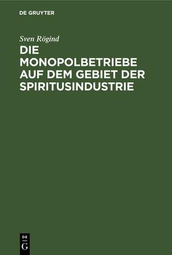 Die Monopolbetriebe auf dem Gebiet der Spiritusindustrie. Eine Studie über die Organisation u. die Ergebnisse d. Staatsmonopole u. der monopolisierten Betriebe von Rögind,  Sven