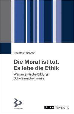 Die Moral ist tot. Es lebe die Ethik von Schmitt,  Christoph
