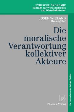 Die moralische Verantwortung kollektiver Akteure von Ewert,  K., Hubig,  C., Kettner,  M., Maring,  M., Pies,  I, Priddat,  B.P., Seebaß,  G., Wieland,  J, Wieland,  Josef