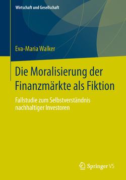 Die Moralisierung der Finanzmärkte als Fiktion von Walker,  Eva-Maria