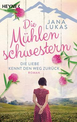 Die Mühlenschwestern – Die Liebe kennt den Weg zurück von Lukas,  Jana
