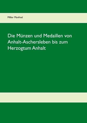 Die Münzen und Medaillen von Anhalt-Aschersleben bis zum Herzogtum Anhalt von Miller,  Manfred