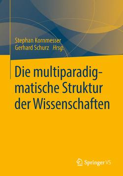 Die multiparadigmatische Struktur der Wissenschaften von Kornmesser,  Stephan, Schurz,  Gerhard
