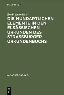 Die mundartlichen Elemente in den elsässischen Urkunden des Strassburger Urkundenbuchs von Haendcke,  Erwin