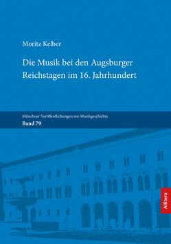 Die Musik bei den Augsburger Reichstagen im 16. Jahrhundert von Kelber,  Moritz