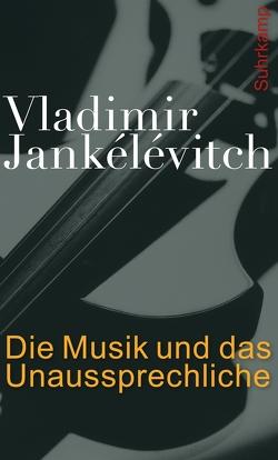 Die Musik und das Unaussprechliche von Jankélévitch,  Vladimir, Kunzmann,  Ulrich, Vejvar,  Andreas