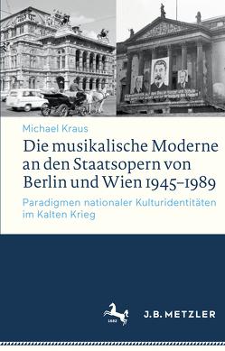 Die musikalische Moderne an den Staatsopern von Berlin und Wien 1945–1989 von Kraus,  Michael